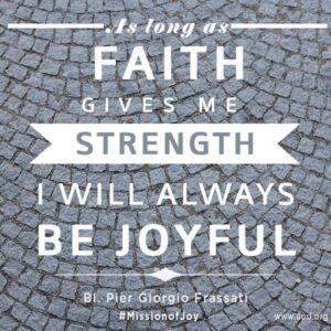 As long as faith gives me strength I will always be joyful Bl. Pier Giorgio Frassati